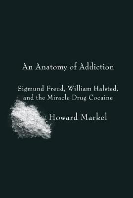 Anatomy of Addiction: Sigmund Freud, William Halsted, and the Miracle Drug Cocaine Howard Markel