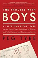 Trouble with Boys: A Surprising Report Card on Our Sons, Their Problems at School, and What Parents and Educators Must Do