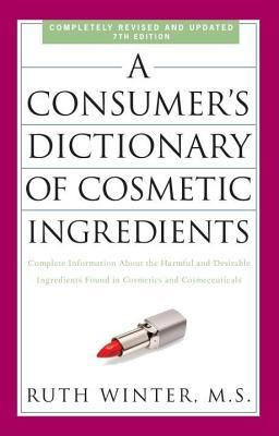 Consumers Dictionary of Cosmetic Ingredients, 7th Edition: Complete Information about the Harmful and Desirable Ingredients Found in Cosmetics and Ruth Winter