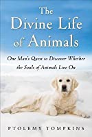 Divine Life of Animals One Man's Quest to Discover Whether the Souls of Animals Live on