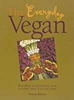 Everyday Vegan: Recipes & Lessons for Living the Vegan Life
