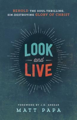 Look and Live: Behold the Soul-Thrilling, Sin-Destroying Glory of Christ Matt Papa