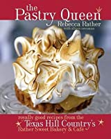 Pastry Queen: Royally Good Recipes from the Texas Hill Country's Rather Sweet Bakery and Cafe