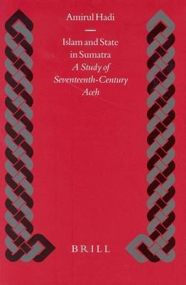Islam and State in Sumatra: A Study of Seventeenth-Century Aceh. Islamic History and Civilization, Volume 48  by  Amirul Hadi