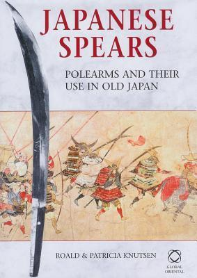 Japanese Spears: Polearms and Their Use in Old Japan  by  Roald And Knutsen