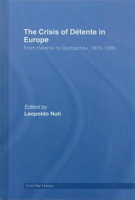 Crisis of Detente in Europe: From Vietnam to Gorbachev, 1975-1985, The. Cold War History. Leopoldo Nuti