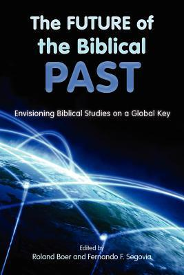 The Future of the Biblical Past: Envisioning Biblical Studies on a Global Key  by  Roland Boer