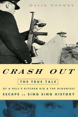 Crash Out: The True Tale of a Hells Kitchen Kid and the Bloodiest Escape in Sing Sing History David Goewey
