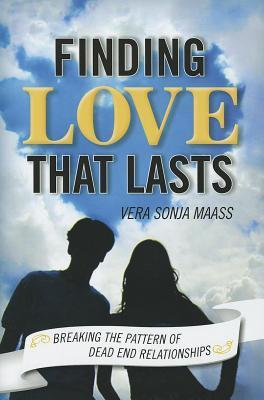Finding Love That Lasts: Breaking the Pattern of Dead End Relationships  by  Vera Sonja Maass