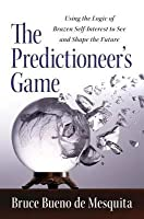 Predictioneer's Game: Using the Logic of Brazen Self-Interest to See and Shape the Future