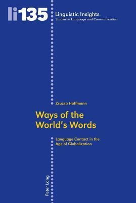 Ways of the World S Words: Language Contact in the Age of Globalization  by  Zsuzsa Hoffmann
