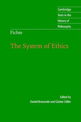 System of Ethics, The: According to the Principles of the Wissenschaftslehre. Cambridge Texts in the History of Philosophy. Johann Gottlieb Fichte