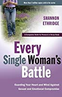 Every Single Woman's Battle: Guarding Your Heart and Mind Against Sexual and Emotional Compromise