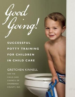 Good Going!: Successful Potty Training for Children in Child Care  by  Gretchen Kinnell for the Child Care Council of Onondaga County Inc