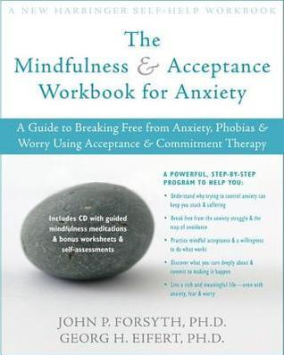 Mindfulness and Acceptance Workbook for Anxiety: A Guide to Breaking Free from Anxiety, Phobias, and Worry Using Acceptance and Commitment Therap  by  John P. Forsyth