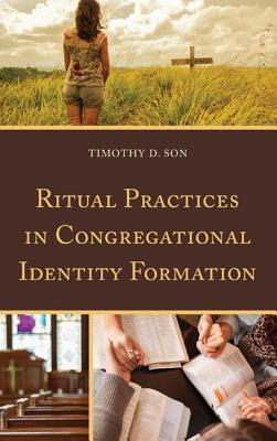 Ritual Practices in Congregational Identity Formation  by  Timothy D Son