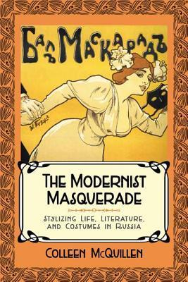 Modernist Masquerade: Stylizing Life, Literature, and Costumes in Russia  by  Colleen McQuillen