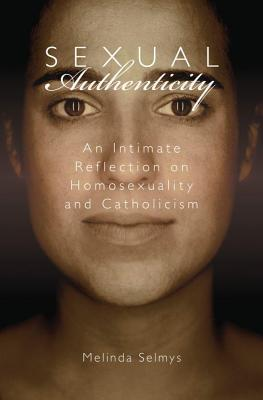 Sexual Authenticity: An Intimate Reflection on Homosexuality and Catholicism Melinda Selmys