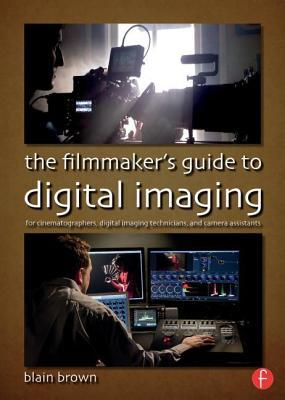 Filmmakers Guide to Digital Imaging: For Cinematographers, Digital Imaging Technicians, and Camera Assistants Blain Brown