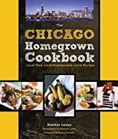 Chicago Homegrown Cookbook: Local Food, Local Restaurants, Local Recipes