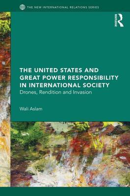 United States and Great Power Responsibility in International Society: Drones, Rendition and Invasion  by  Wali Aslam