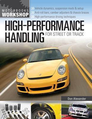 High-Performance Handling for Street or Track: Vehicle Dynamics, Suspension Mods & Setup - Anti-Roll Bars, Camber Adjusters & Chassis Braces - High-Pe  by  Don Alexander
