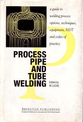 Process Pipe and Tube Welding a Guide to Welding Process Options, Techniques, Equipment, Ndt and Codes of Practice  by  W Lucas