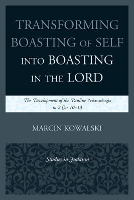 Transforming Boasting of Self Into Boasting in the Lord: The Development of the Pauline Periautologia in 2 Cor 10 13  by  Marcin Kowalski