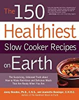 150 Healthiest Slow Cooker Recipes on Earth: The Surprising Unbiased Truth about How to Make Nutritious and Delicious Meals That Are Ready When y (New