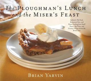 Ploughmans Lunch and the Misers Feast: Authentic Pub Food, Restaurant Fare, and Home Cooking from Small Towns, Big Cities, and Country VILL  by  Brian Yarvin