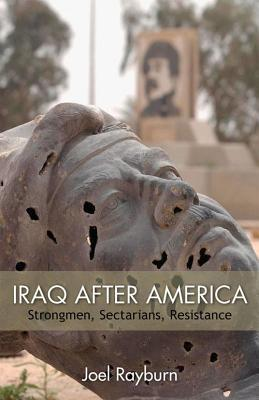 Iraq After America: Strongmen, Sectarians, Resistance  by  Joel Rayburn