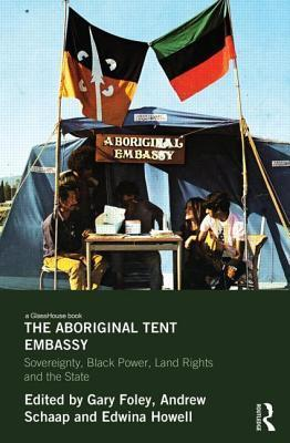 Aboriginal Tent Embassy: Sovereignty, Black Power, Land Rights and the State  by  Gary Foley
