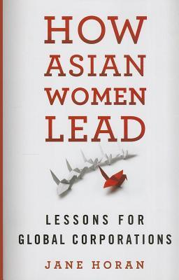 How Asian Women Lead: Lessons for Global Corporations  by  Jane Horan