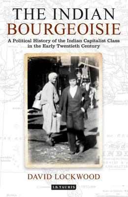Indian Bourgeoisie: A Political History of the Indian Capitalist Class in the Early Twentieth Century David Lockwood