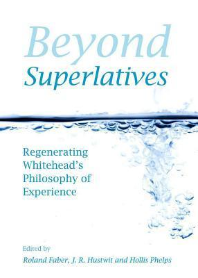 Beyond Superlatives: Regenerating Whiteheads Philosophy of Experience  by  Roland Faber