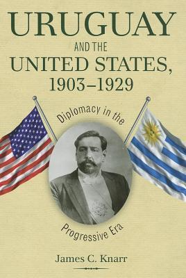 Uruguay and the United States, 1903 1929: Diplomacy in the Progressive Era  by  James C. Knarr