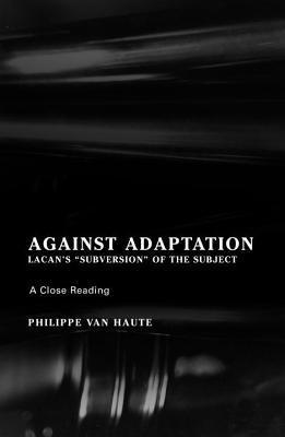 Against Adaptation: Lacans Subversion of the Subject  by  Philippe Van Haute
