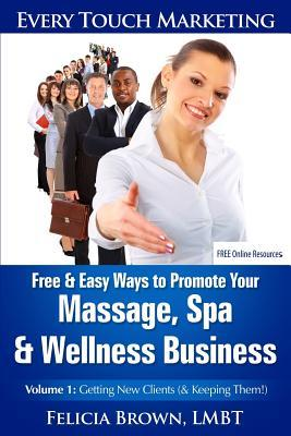 Free & Easy Ways to Promote Your Massage, Spa & Wellness Business: Volume 1: Getting New Clients Felicia Brown Lmbt