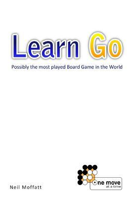 Learn Go: Possibly the Most Played Board Game in the World  by  Neil Moffatt