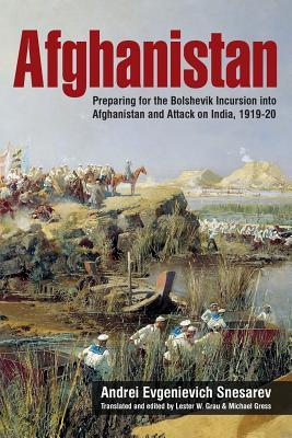 Afghanistan: Preparing for the Bolshevik Incursion Into Afghanistan and Attack on India, 1919-20 Andrei Evgenievich Snesarev