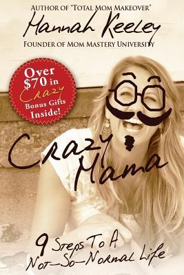 Crazy Mama: 9 Steps to a Not-So-Normal Life Hannah Keeley