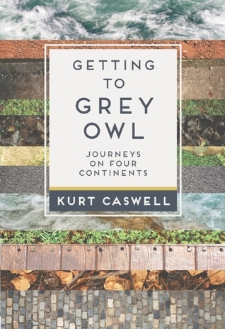 Getting to Grey Owl: Journeys on Four Continents  by  Kurt Caswell