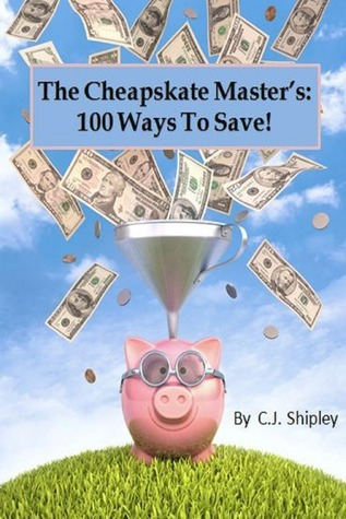 The Cheapskate Masters 100 Ways To Save  by  C.J. Shipley