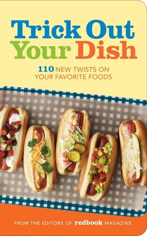 Trick Out Your Dish: 110 New Twists on Your Favorite Foods  by  Redbook