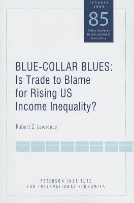 Blue-Collar Blues: Is Trade to Blame for Rising Us Income Inequality? Peterson Institute for International Economics: Policy Analyses in International  by  Robert A Lawrence