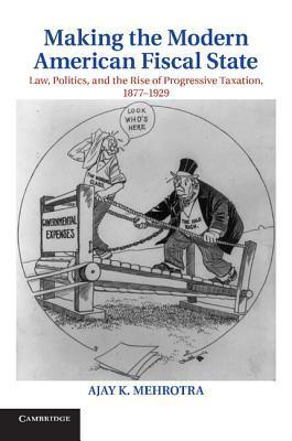 Making the Modern American Fiscal State: Law, Politics, and the Rise of Progressive Taxation, 1877 1929 Ajay K. Mehrotra