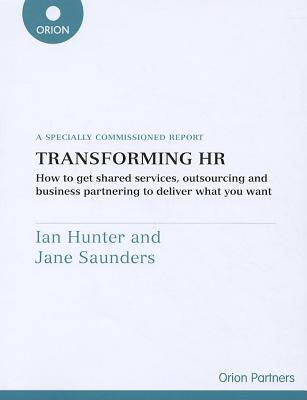 Transforming HR: How to Get Shared Services, Outsourcing and Business Partening to Deliver What You Want  by  Jane Saunders