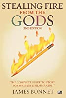 Stealing Fire from the Gods: The Complete Guide to Story for Writers and Filmmakers