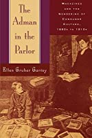 Adman in the Parlor: Magazines and the Gendering of Consumer Culture, 1880s to 1910s