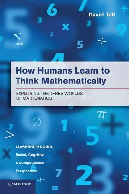 How Humans Learn to Think Mathematically: Exploring the Three Worlds of Mathematics David Tall